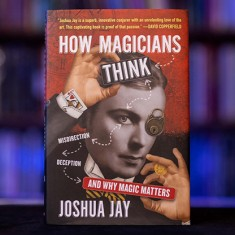 How Magician's Think: Misdirection, Deception and Why Magic Matters by Joshua Jay